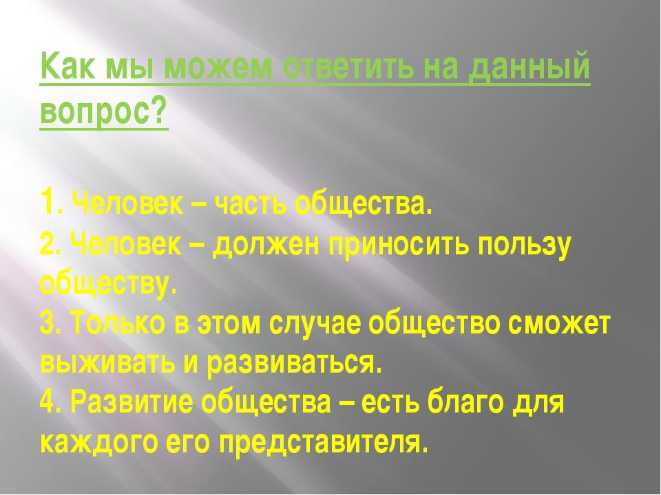 Как мы можем ответить на данный вопрос? 1. Человек – часть общества. 2. Челов...