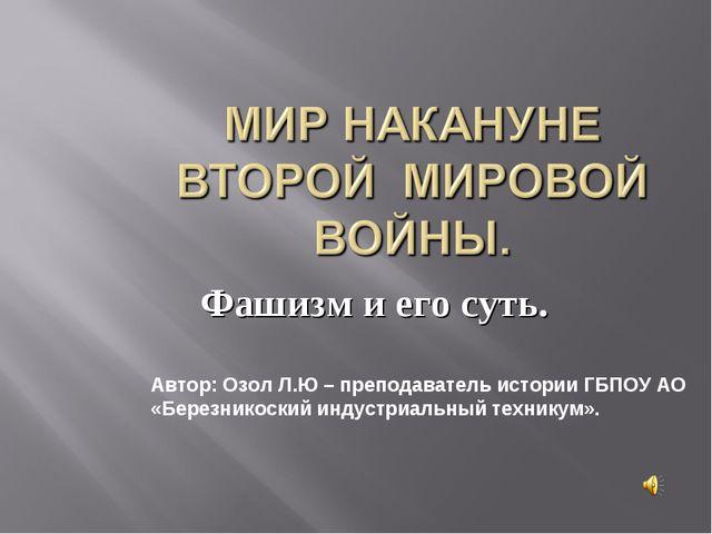 Фашизм и его суть. Автор: Озол Л.Ю – преподаватель истории ГБПОУ АО «Березник...