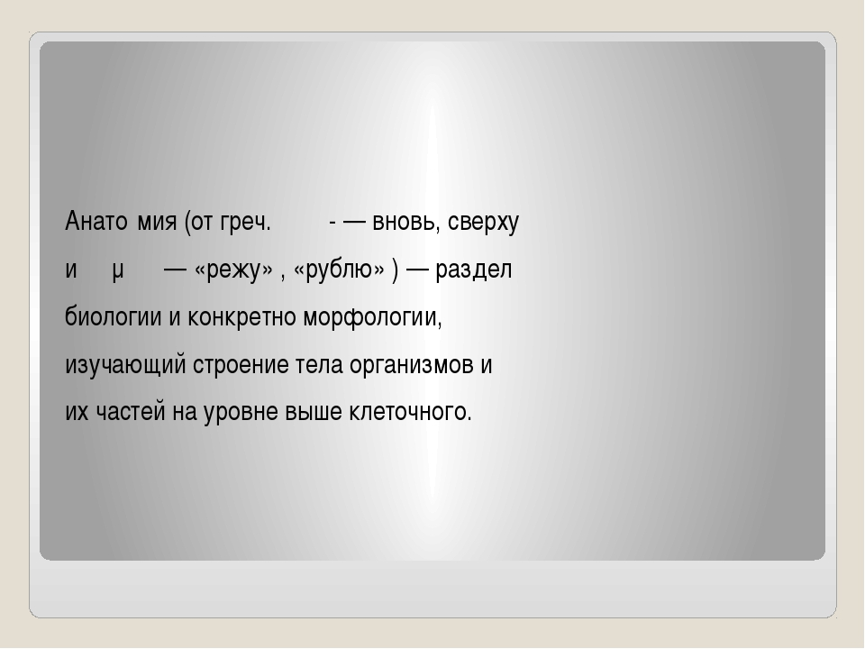 Анато́мия (от греч. ἀνα- — вновь, сверху и τέμνω — «режу» , «рублю» ) — разд...