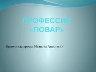 ПРОФЕССИЯ «ПОВАР» Выполнила проект Иванова Анастасия