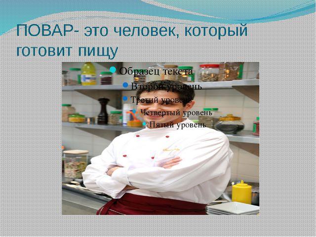 ПОВАР- это человек, который готовит пищу
