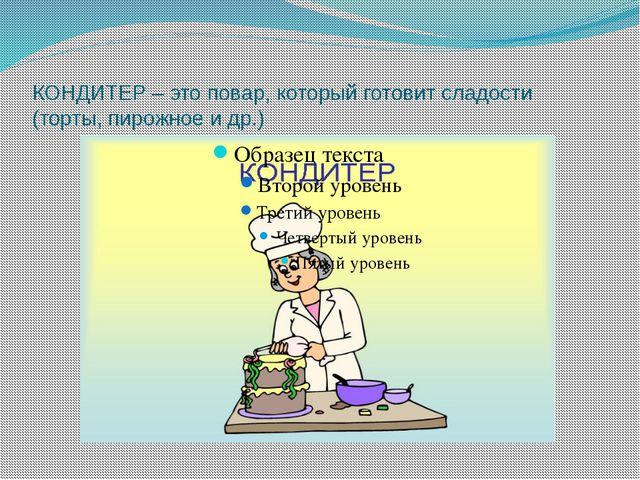 КОНДИТЕР – это повар, который готовит сладости (торты, пирожное и др.)