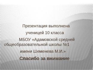Презентация выполнена ученицей 10 класса МБОУ «Адамовской средней общеобразо