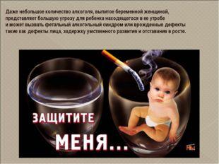 Даже небольшое количество алкоголя, выпитое беременной женщиной, представляет