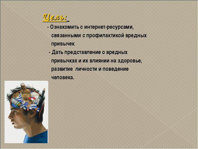 Цель: - Ознакомить с интернет-ресурсами, связанными с профилактикой вредных п...