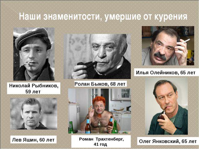 Наши знаменитости, умершие от курения Николай Рыбников, 59 лет Ролан Быков, 6...