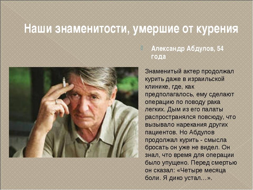Наши знаменитости, умершие от курения Александр Абдулов, 54 года Знаменитый а...