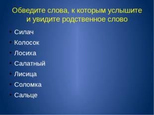 Обведите слова, к которым услышите и увидите родственное слово Силач Колосок