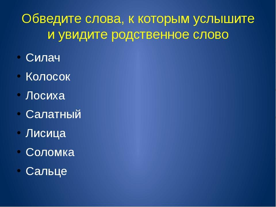 Обведите слова, к которым услышите и увидите родственное слово Силач Колосок...