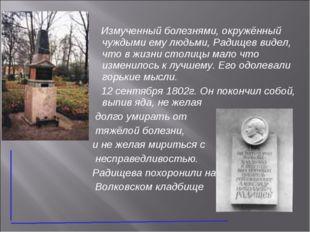 Измученный болезнями, окружённый чуждыми ему людьми, Радищев видел, что в жи