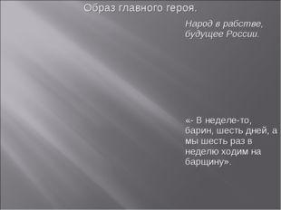 Образ главного героя. Народ в рабстве, будущее России. «- В неделе-то, ба