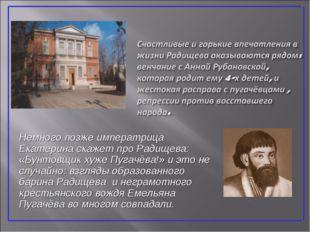 Немного позже императрица Екатерина скажет про Радищева: «Бунтовщик хуже Пуга