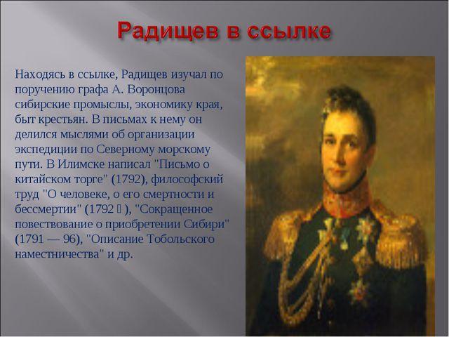 Находясь в ссылке, Радищев изучал по поручению графа А. Воронцова сибирские...
