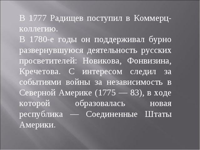 В 1777 Радищев поступил в Коммерц-коллегию. В 1780-е годы он поддерживал бурн...