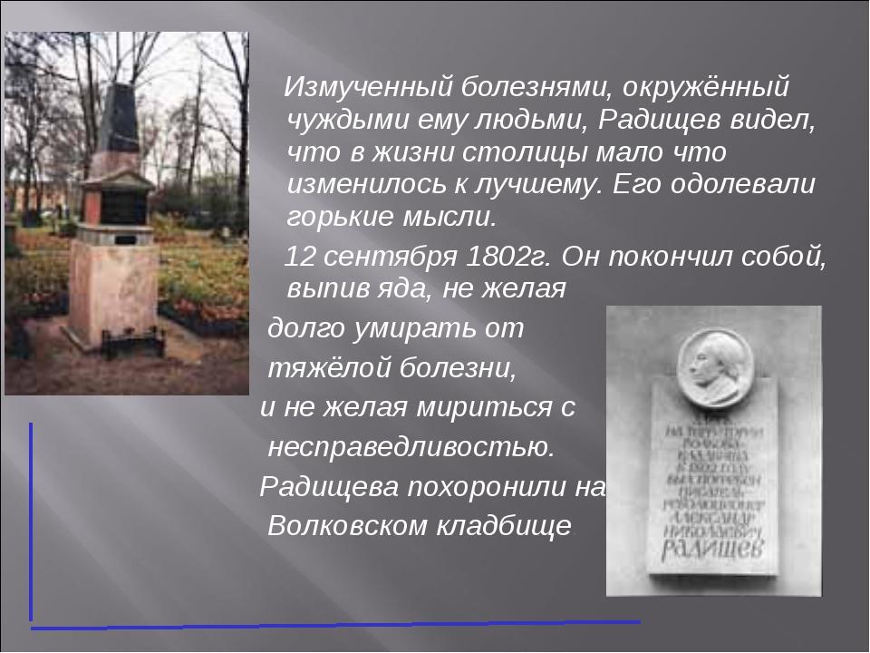 Измученный болезнями, окружённый чуждыми ему людьми, Радищев видел, что в жи...