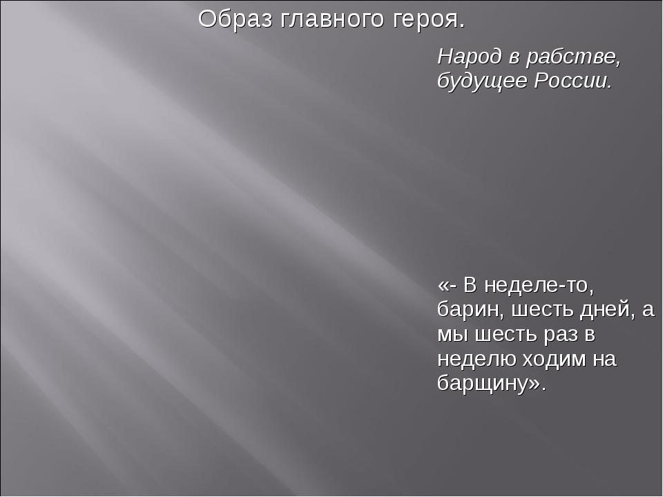 Образ главного героя. Народ в рабстве, будущее России. «- В неделе-то, ба...