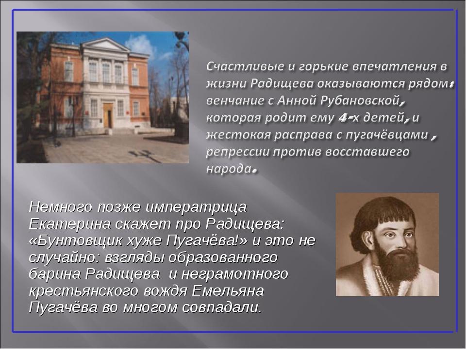 Немного позже императрица Екатерина скажет про Радищева: «Бунтовщик хуже Пуга...