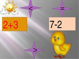 2+3 7-2 = > <