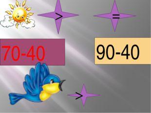 70-40 90-40 > = >