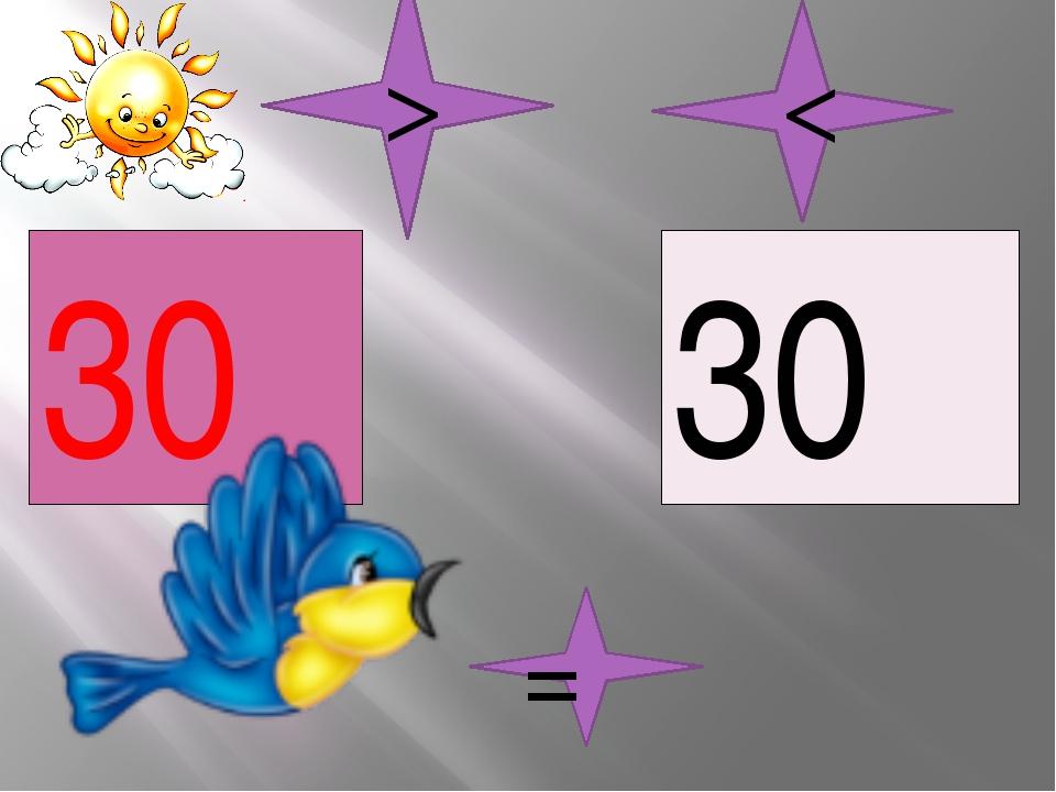 30 30 = < >