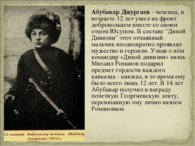 Абубакар Джургаев- чеченец, в возрасте 12 лет ушел на фронт добровольцем вм...