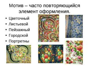 Мотив – часто повторяющийся элемент оформления. Цветочный Листьевой Пейзажный