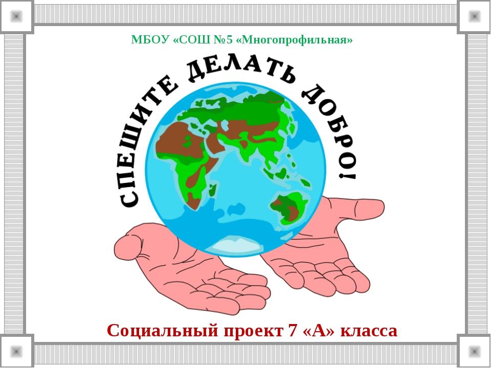 МБОУ «СОШ №5 «Многопрофильная» Социальный проект 7 «А» класса