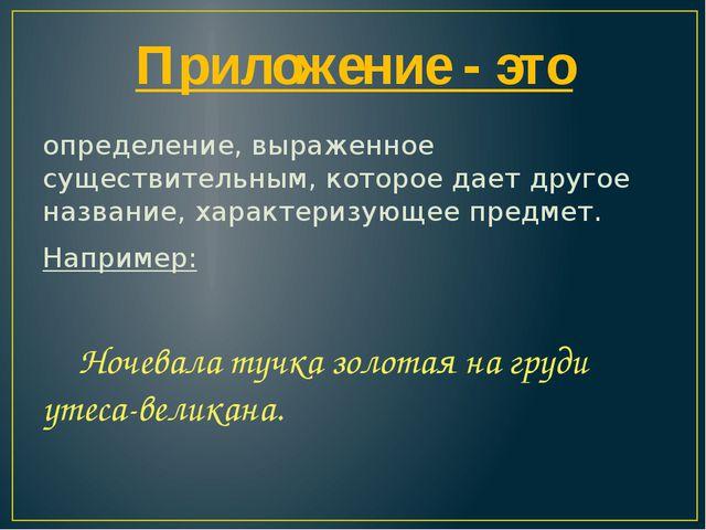 Приложение - это определение, выраженное существительным, которое дает другое...