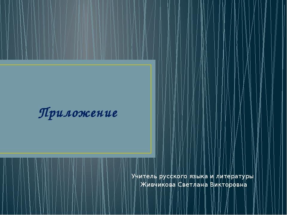 Приложение Учитель русского языка и литературы Живчикова Светлана Викторовна