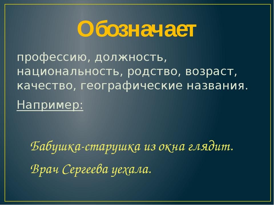 Обозначает профессию, должность, национальность, родство, возраст, качество,...