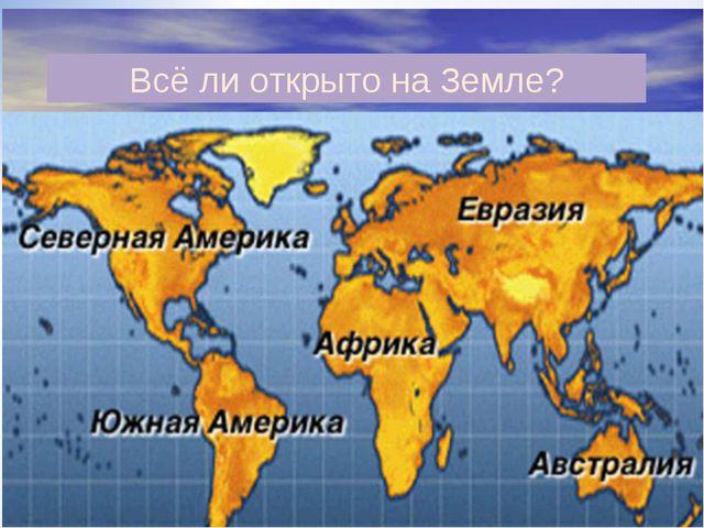 Всё ли открыто на Земле?