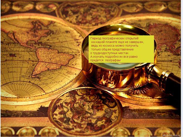 Период географических открытий на нашей планете еще не завершен, ведь из косм...