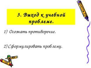 3. Выход к учебной проблеме. 1) Осознать противоречие. 2) Сформулировать проб