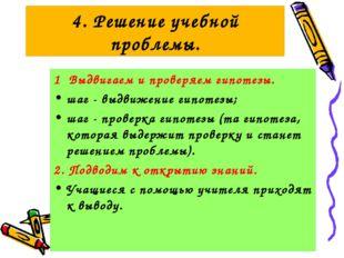 4. Решение учебной проблемы. 1 Выдвигаем и проверяем гипотезы. шаг - выдвижен