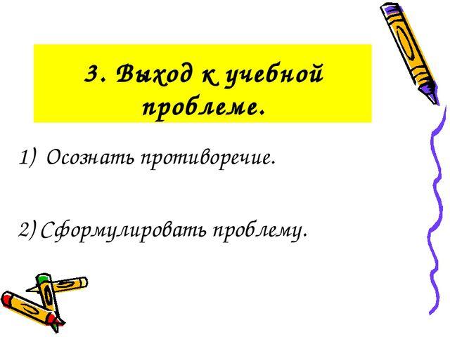 3. Выход к учебной проблеме. 1) Осознать противоречие. 2) Сформулировать проб...