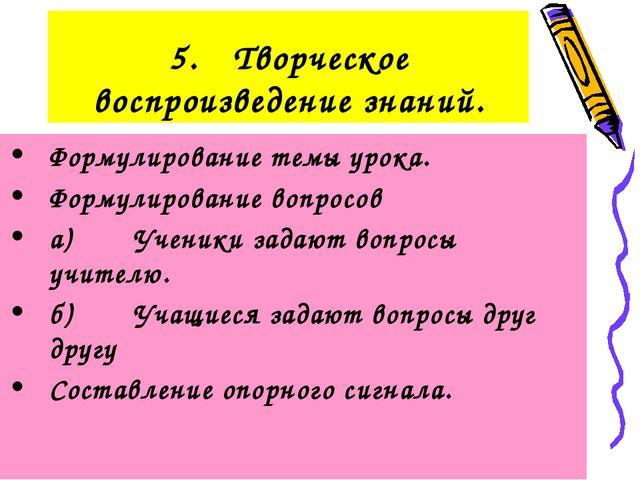 5.Творческое воспроизведение знаний. Формулирование темы урока. Формулирован...