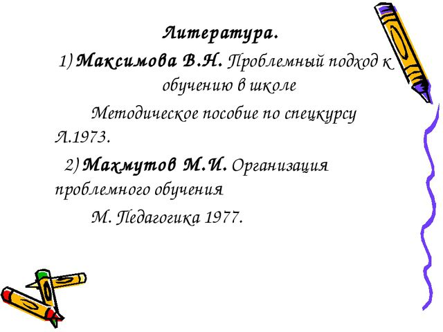 Литература.  1) Максимова В.Н. Проблемный подход к обучению в школе ...