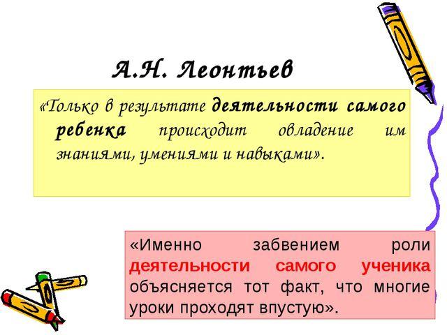 А.Н. Леонтьев «Только в результате деятельности самого ребенка происходит овл...