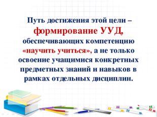 Путь достижения этой цели – формирование УУД, обеспечивающих компетенцию «на