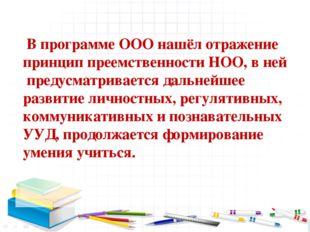 В программе ООО нашёл отражение принцип преемственности НОО, в ней предусмат