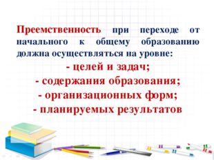 Преемственность при переходе от начального к общему образованию должна осуще