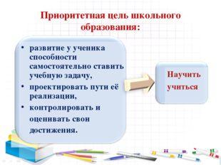 Приоритетная цель школьного образования: развитие у ученика способности самос