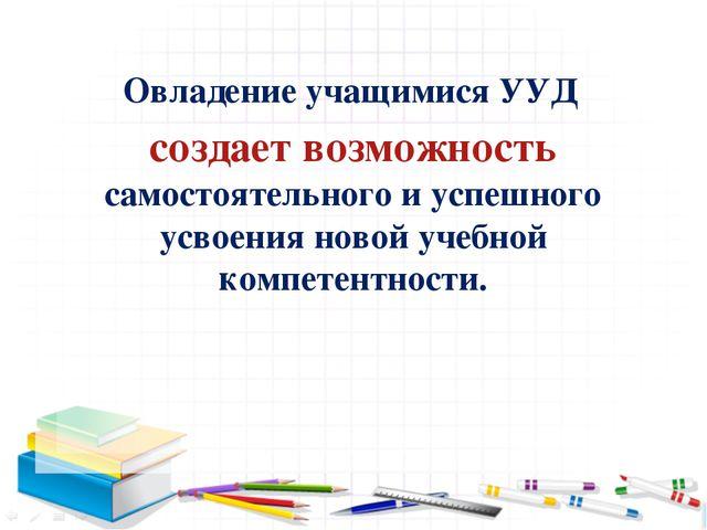 Овладение учащимися УУД создает возможность самостоятельного и успешного усво...