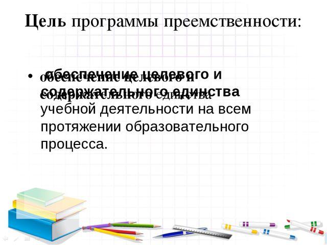Цель программы преемственности: обеспечение целевого и содержательного единст...