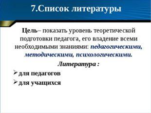 7.Список литературы Цель– показать уровень теоретической подготовки педагога,