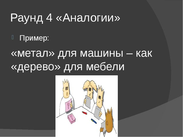 Раунд 4 «Аналогии» Пример: «метал» для машины – как «дерево» для мебели