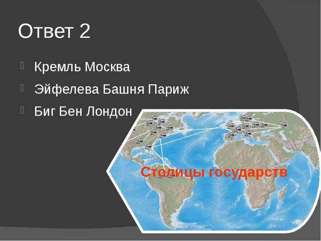Ответ 2 Кремль Москва Эйфелева Башня Париж Биг Бен Лондон Столицы государств