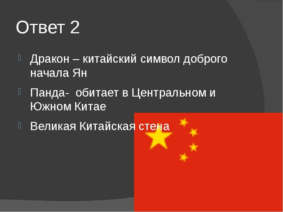 Ответ 2 Дракон – китайский символ доброго начала Ян Панда- обитает в Централь...