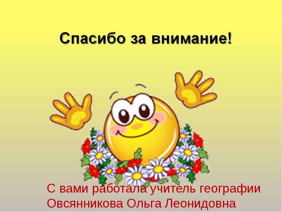 С вами работала учитель географии Овсянникова Ольга Леонидовна