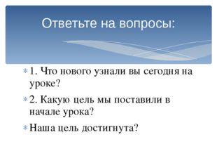 Ответьте на вопросы: 1. Что нового узнали вы сегодня на уроке? 2. Какую цель